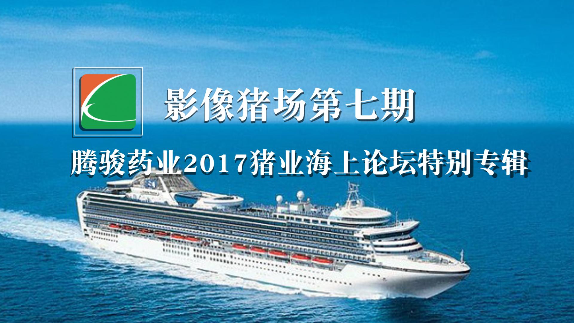《影像猪场》第七期:2017腾骏中国猪业海上论坛特别专辑