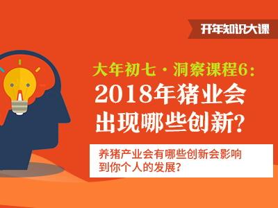 2018知识开年大课|《洞察6:2018年猪业会出现哪些创新》课程笔记